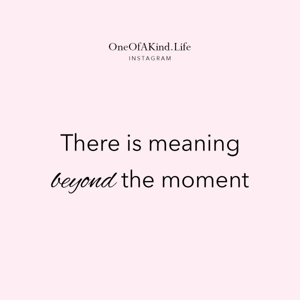 there is meaning beyond the moment