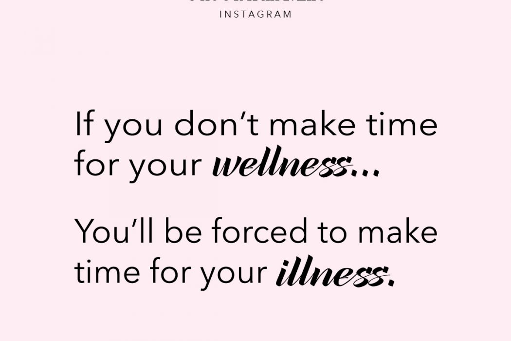 if you don't make time for wellness you'll be forced to make time for your illness - quote